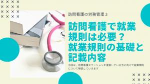 訪問看護の労務管理3〜訪問看護で就業規則は必要?就業規則の基礎と記載内容〜
