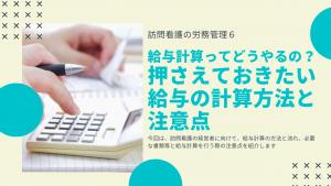 訪問看護の労務管理6~給与計算ってどうやるの?押さえておきたい給与の計算方法と注意点~