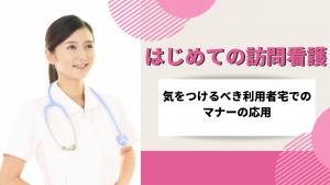 はじめての訪問看護~気をつけるべき利用者宅でのマナーの応用~