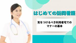 はじめての訪問看護~気をつけるべき利用者宅でのマナーの基本~