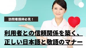 訪問看護師必見!利用者との信頼関係を築く、正しい日本語と敬語のマナー
