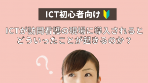【ICT初心者向け】ICTが訪問看護の現場に導入されると、どういったことが起きるのか?